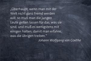 """""""Überhaupt, wenn man mit der Welt nicht ganz fremd werden will, so muß man die jungen Leute gelten lassen für das, was sie sind, und muß es wenigstens mit einigen halten, damit man erfahre, was die übrigen treiben."""" -- Johann Wolfgang von Goethe"""